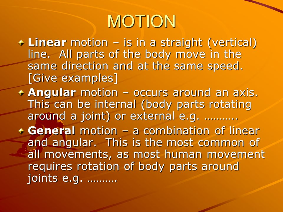 MOTION Linear motion – is in a straight (vertical) line. All parts of the body move in the same direction and at the same speed. [Give examples]